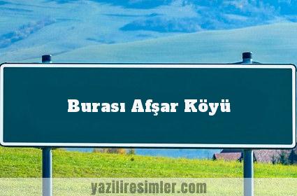 Burası Afşar Köyü