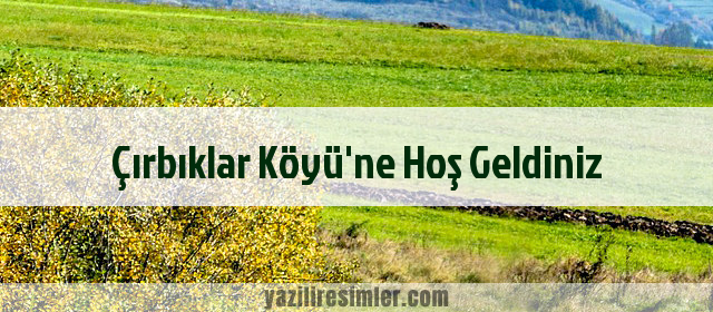 Çırbıklar Köyü'ne Hoş Geldiniz