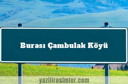 Burası Çambulak Köyü