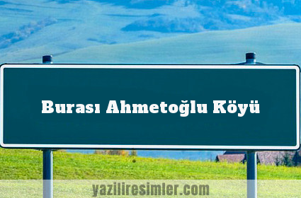 Burası Ahmetoğlu Köyü