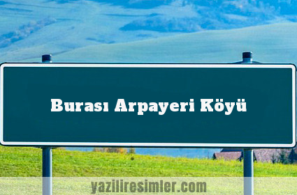 Burası Arpayeri Köyü