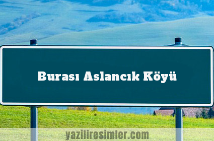 Burası Aslancık Köyü