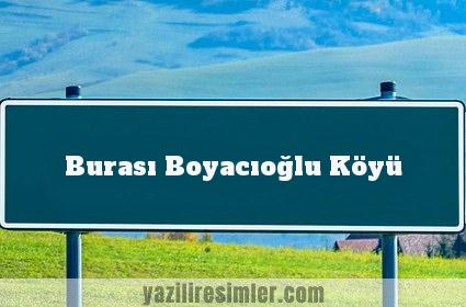 Burası Boyacıoğlu Köyü