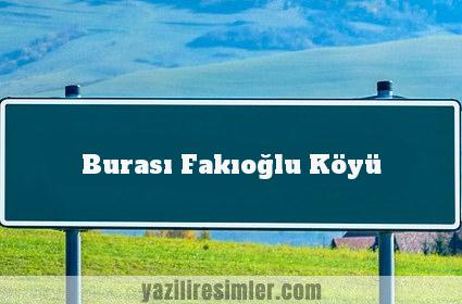 Burası Fakıoğlu Köyü