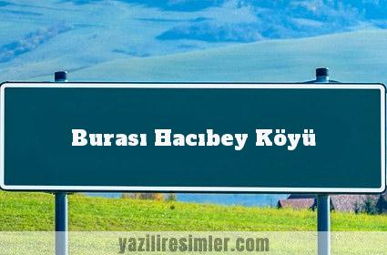 Burası Hacıbey Köyü