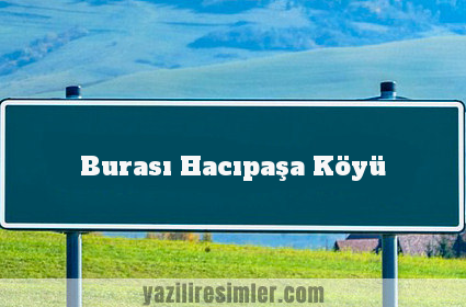 Burası Hacıpaşa Köyü