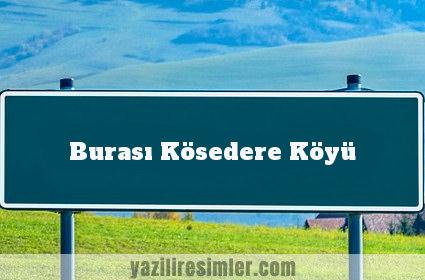 Burası Kösedere Köyü