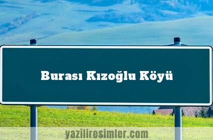 Burası Kızoğlu Köyü