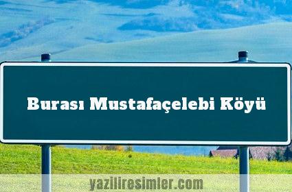 Burası Mustafaçelebi Köyü