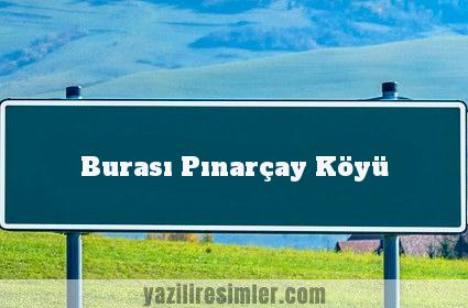 Burası Pınarçay Köyü