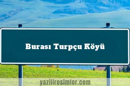 Burası Turpçu Köyü