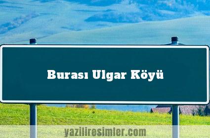 Burası Ulgar Köyü