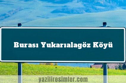Burası Yukarıalagöz Köyü