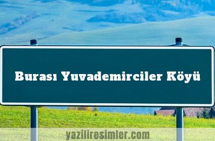 Burası Yuvademirciler Köyü